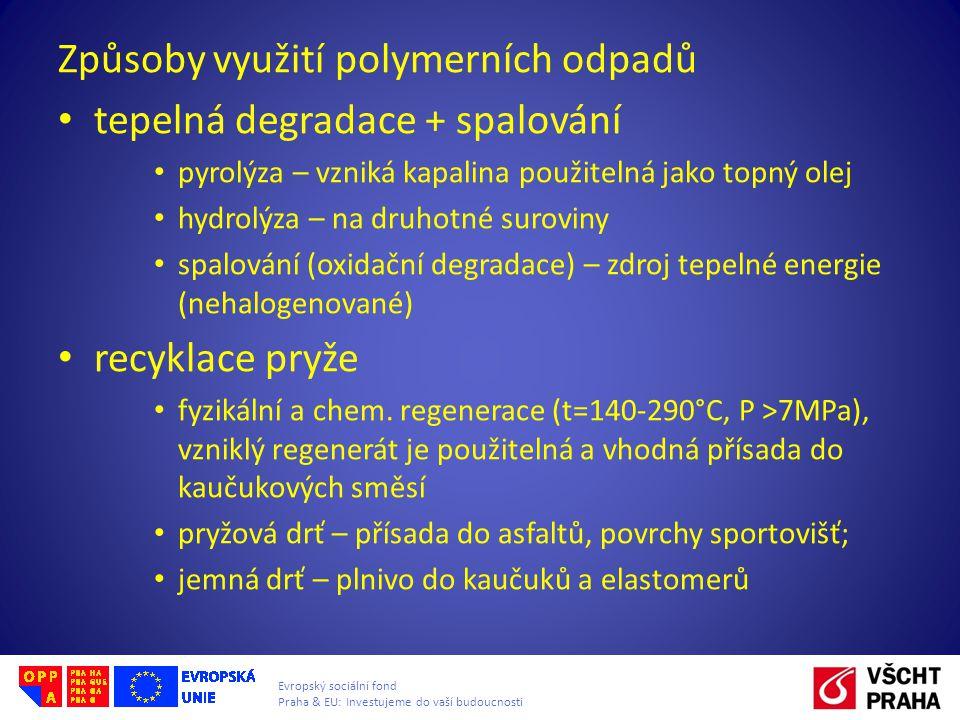 Evropský sociální fond Praha & EU: Investujeme do vaší budoucnosti Způsoby využití polymerních odpadů • tepelná degradace + spalování • pyrolýza – vzniká kapalina použitelná jako topný olej • hydrolýza – na druhotné suroviny • spalování (oxidační degradace) – zdroj tepelné energie (nehalogenované) • recyklace pryže • fyzikální a chem.