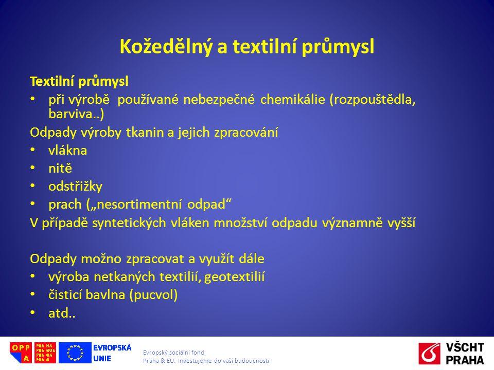 """Evropský sociální fond Praha & EU: Investujeme do vaší budoucnosti Kožedělný a textilní průmysl Textilní průmysl • při výrobě používané nebezpečné chemikálie (rozpouštědla, barviva..) Odpady výroby tkanin a jejich zpracování • vlákna • nitě • odstřižky • prach (""""nesortimentní odpad V případě syntetických vláken množství odpadu významně vyšší Odpady možno zpracovat a využít dále • výroba netkaných textilií, geotextilií • čisticí bavlna (pucvol) • atd.."""