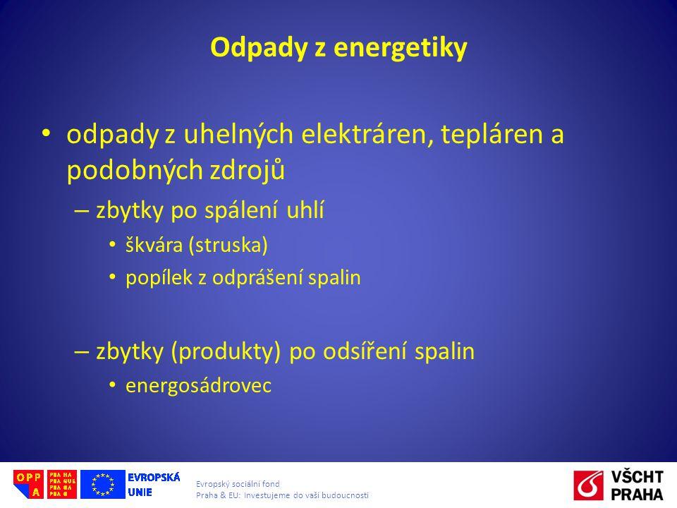 Evropský sociální fond Praha & EU: Investujeme do vaší budoucnosti Odpady z energetiky • odpady z uhelných elektráren, tepláren a podobných zdrojů – zbytky po spálení uhlí • škvára (struska) • popílek z odprášení spalin – zbytky (produkty) po odsíření spalin • energosádrovec