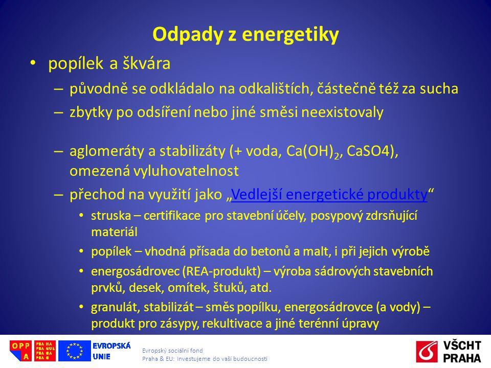"""Evropský sociální fond Praha & EU: Investujeme do vaší budoucnosti Odpady z energetiky • popílek a škvára – původně se odkládalo na odkalištích, částečně též za sucha – zbytky po odsíření nebo jiné směsi neexistovaly – aglomeráty a stabilizáty (+ voda, Ca(OH) 2, CaSO4), omezená vyluhovatelnost – přechod na využití jako """"Vedlejší energetické produkty Vedlejší energetické produkty • struska – certifikace pro stavební účely, posypový zdrsňující materiál • popílek – vhodná přísada do betonů a malt, i při jejich výrobě • energosádrovec (REA-produkt) – výroba sádrových stavebních prvků, desek, omítek, štuků, atd."""