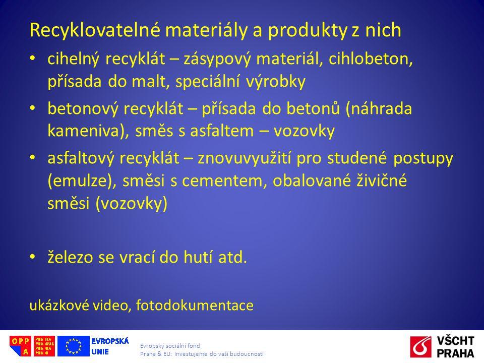 Evropský sociální fond Praha & EU: Investujeme do vaší budoucnosti Recyklovatelné materiály a produkty z nich • cihelný recyklát – zásypový materiál, cihlobeton, přísada do malt, speciální výrobky • betonový recyklát – přísada do betonů (náhrada kameniva), směs s asfaltem – vozovky • asfaltový recyklát – znovuvyužití pro studené postupy (emulze), směsi s cementem, obalované živičné směsi (vozovky) • železo se vrací do hutí atd.
