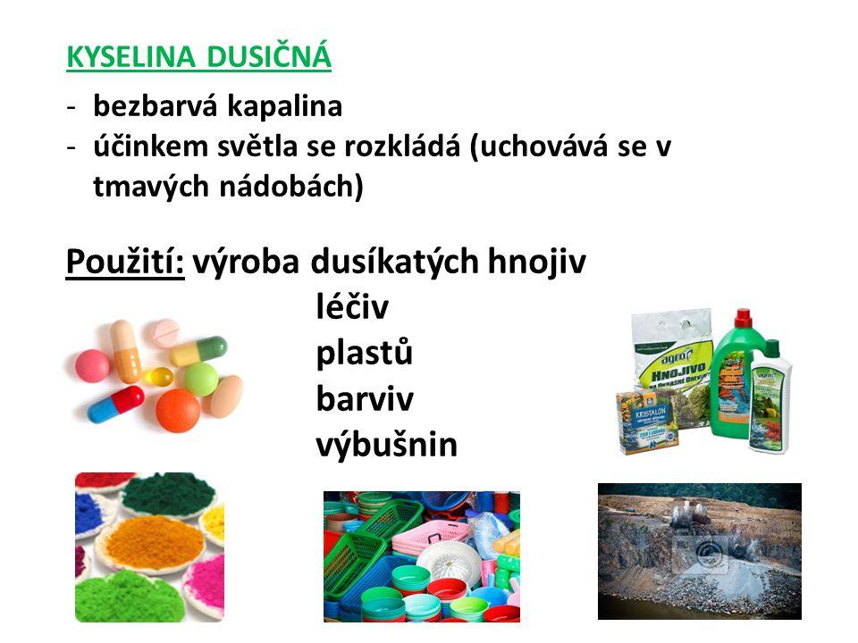 KYSELINA DUSIČNÁ -bezbarvá kapalina -účinkem světla se rozkládá (uchovává se v tmavých nádobách) Použití: výroba dusíkatých hnojiv léčiv plastů barviv