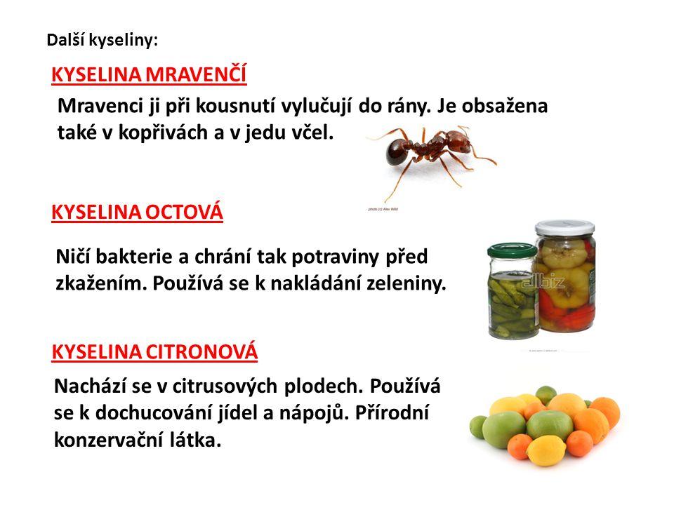 Další kyseliny: KYSELINA MRAVENČÍ Mravenci ji při kousnutí vylučují do rány. Je obsažena také v kopřivách a v jedu včel. KYSELINA OCTOVÁ Ničí bakterie