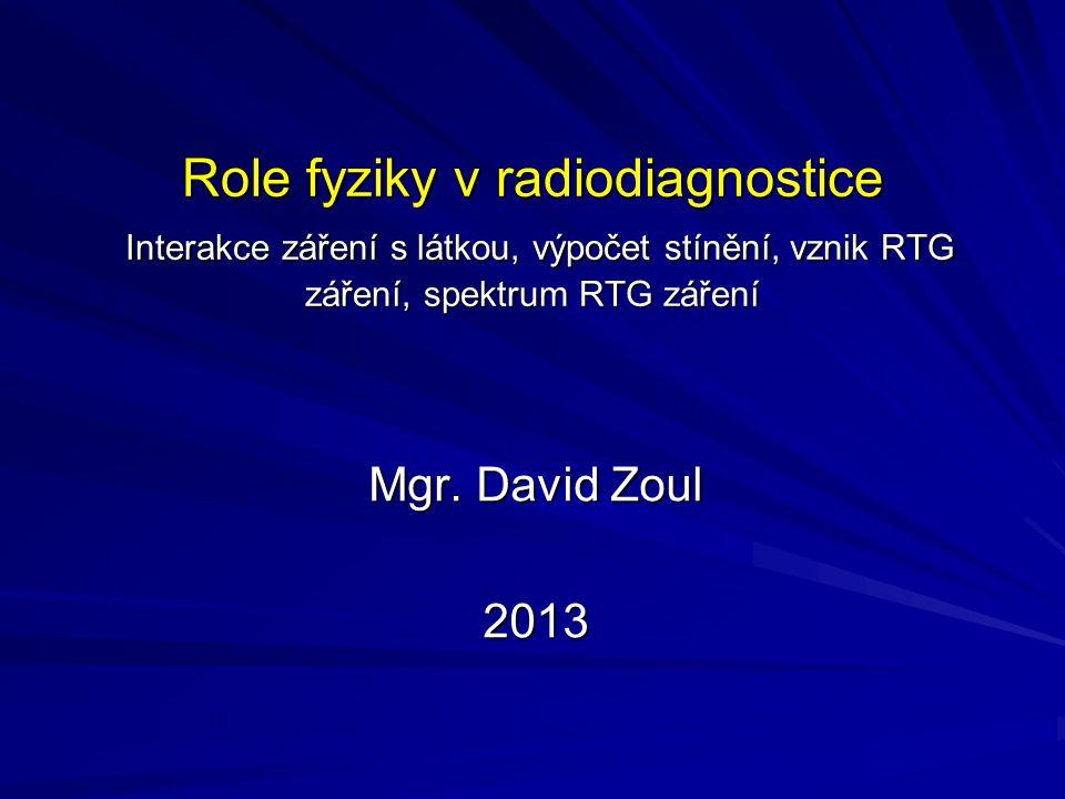Role fyziky v radiodiagnostice Interakce záření s látkou, výpočet stínění, vznik RTG záření, spektrum RTG záření Mgr. David Zoul 2013