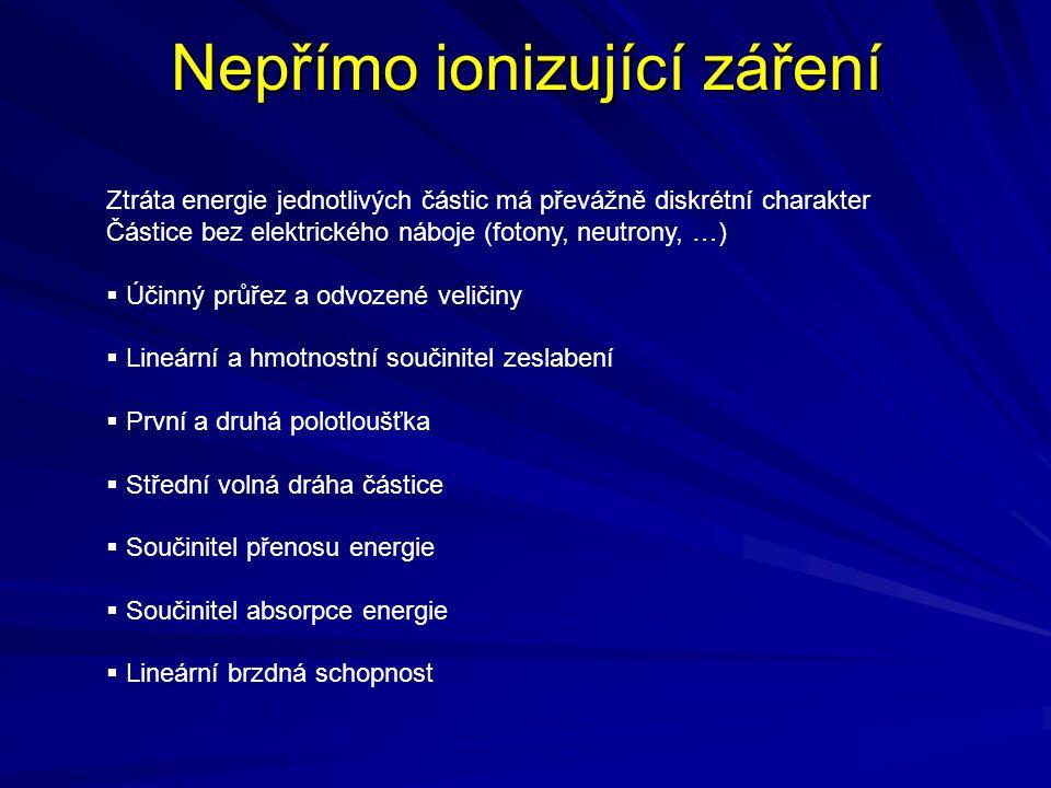 Nepřímo ionizující záření Ztráta energie jednotlivých částic má převážně diskrétní charakter Částice bez elektrického náboje (fotony, neutrony, …)  Ú