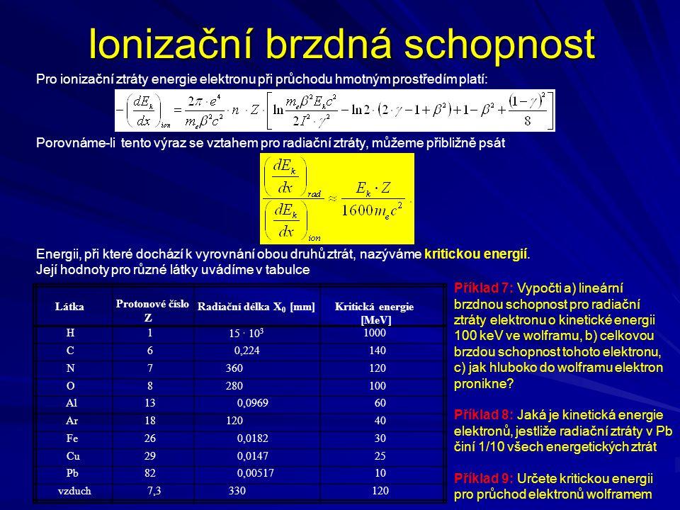 Ionizační brzdná schopnost Látka Protonové číslo Z Radiační délka X 0 [mm] Kritická energie [MeV] H 1 15  10 3 1000 C 6 0,224 140 N 7 360 120 O 8 280