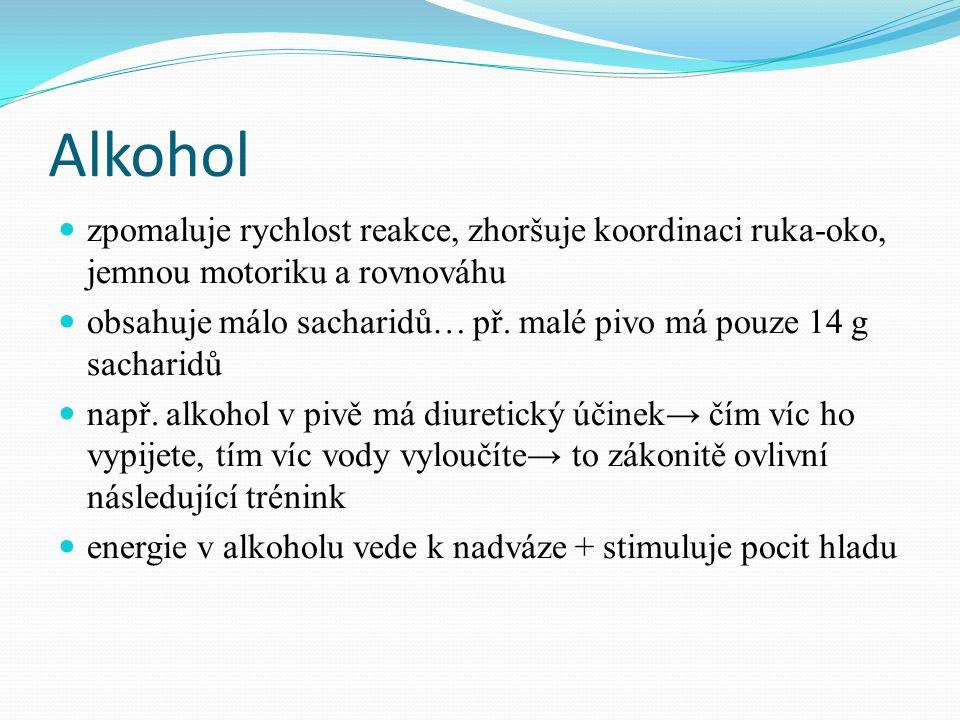 Alkohol  zpomaluje rychlost reakce, zhoršuje koordinaci ruka-oko, jemnou motoriku a rovnováhu  obsahuje málo sacharidů… př. malé pivo má pouze 14 g