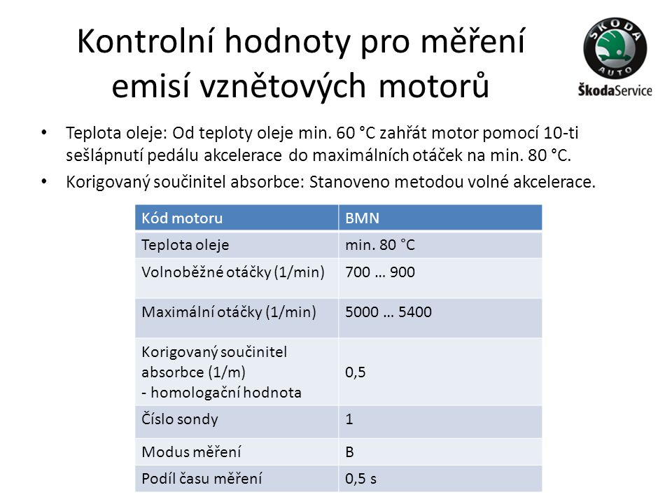 Kontrolní hodnoty pro měření emisí vznětových motorů • Teplota oleje: Od teploty oleje min. 60 °C zahřát motor pomocí 10-ti sešlápnutí pedálu akcelera