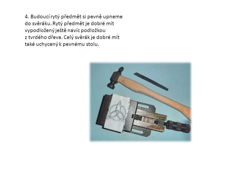 4. Budoucí rytý předmět si pevně upneme do svěráku. Rytý předmět je dobré mít vypodložený ještě navíc podložkou z tvrdého dřeva. Celý svěrák je dobré