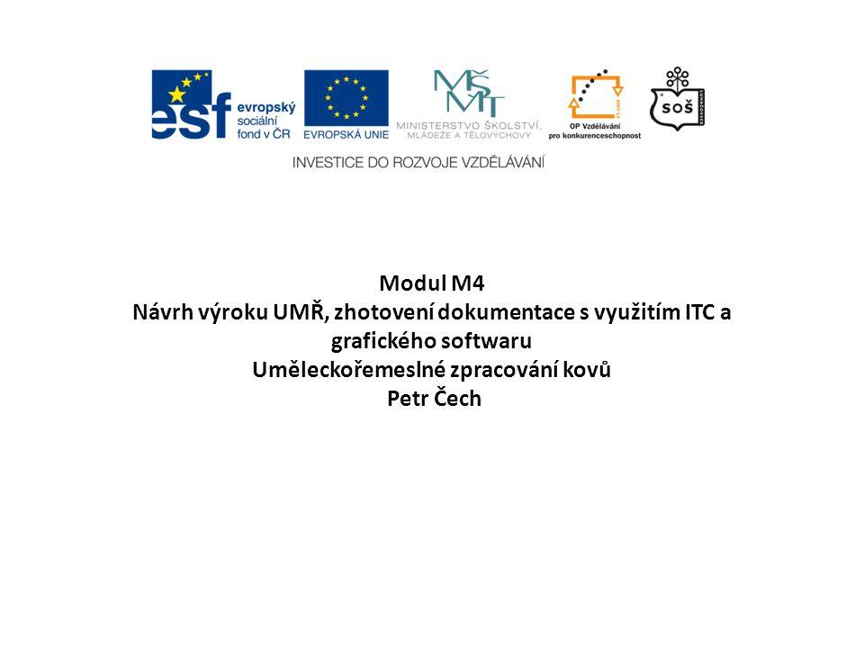 Modul M4 Návrh výroku UMŘ, zhotovení dokumentace s využitím ITC a grafického softwaru Uměleckořemeslné zpracování kovů Petr Čech