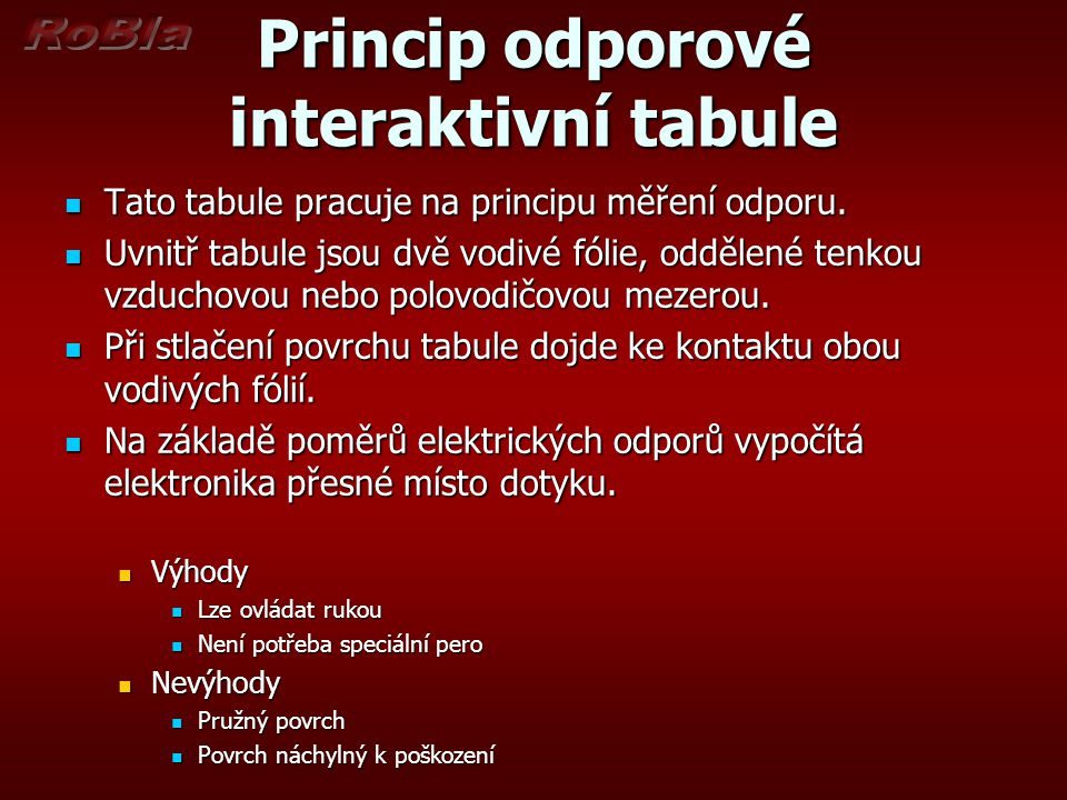 Princip odporové interaktivní tabule  Tato tabule pracuje na principu měření odporu.  Uvnitř tabule jsou dvě vodivé fólie, oddělené tenkou vzduchovo