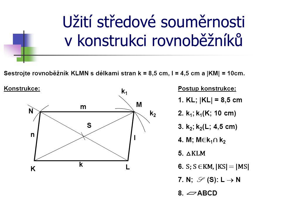 Užití středové souměrnosti v konstrukci rovnoběžníků Postup konstrukce: Sestrojte rovnoběžník KLMN s délkami stran k = 8,5 cm, l = 4,5 cm a |KM| = 10c