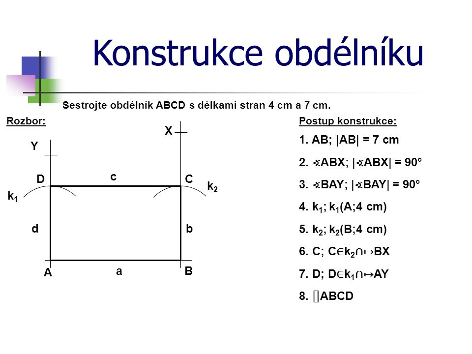 Konstrukce obdélníku Postup konstrukce:Rozbor: Sestrojte obdélník ABCD s délkami stran 4 cm a 7 cm. 1. AB; |AB| = 7 cm 2. ∢ ABX; | ∢ ABX| = 90° 3. ∢ B