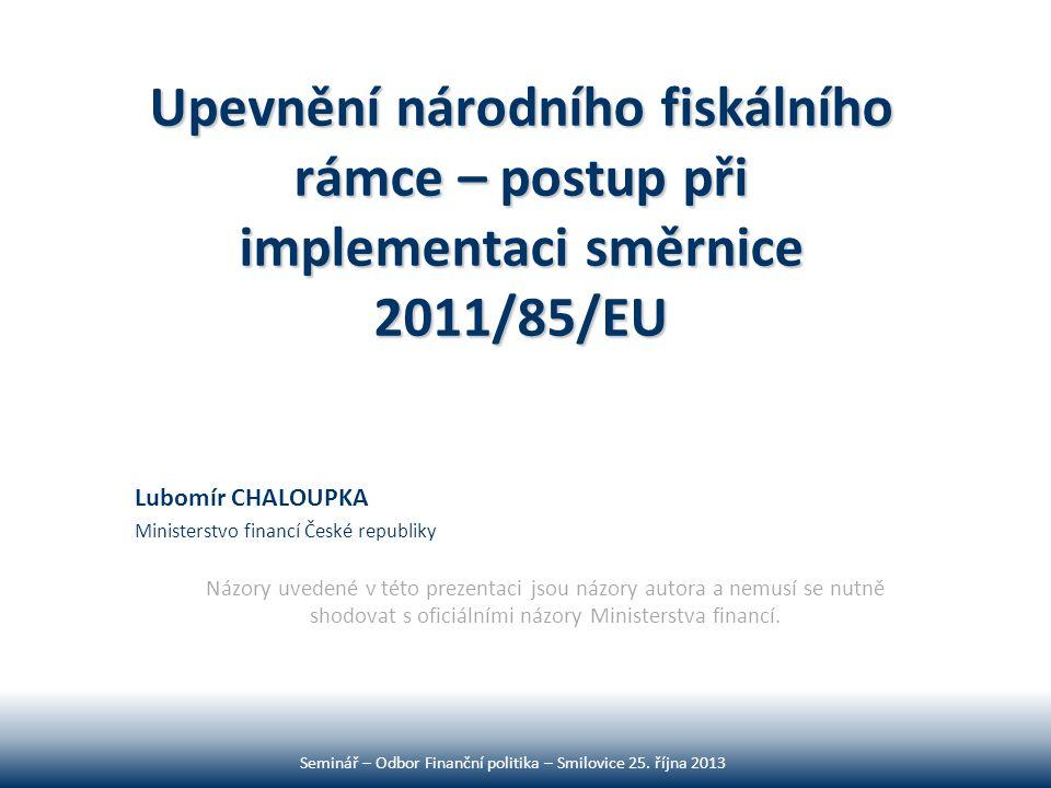 Upevnění národního fiskálního rámce – postup při implementaci směrnice 2011/85/EU Lubomír CHALOUPKA Ministerstvo financí České republiky Názory uveden
