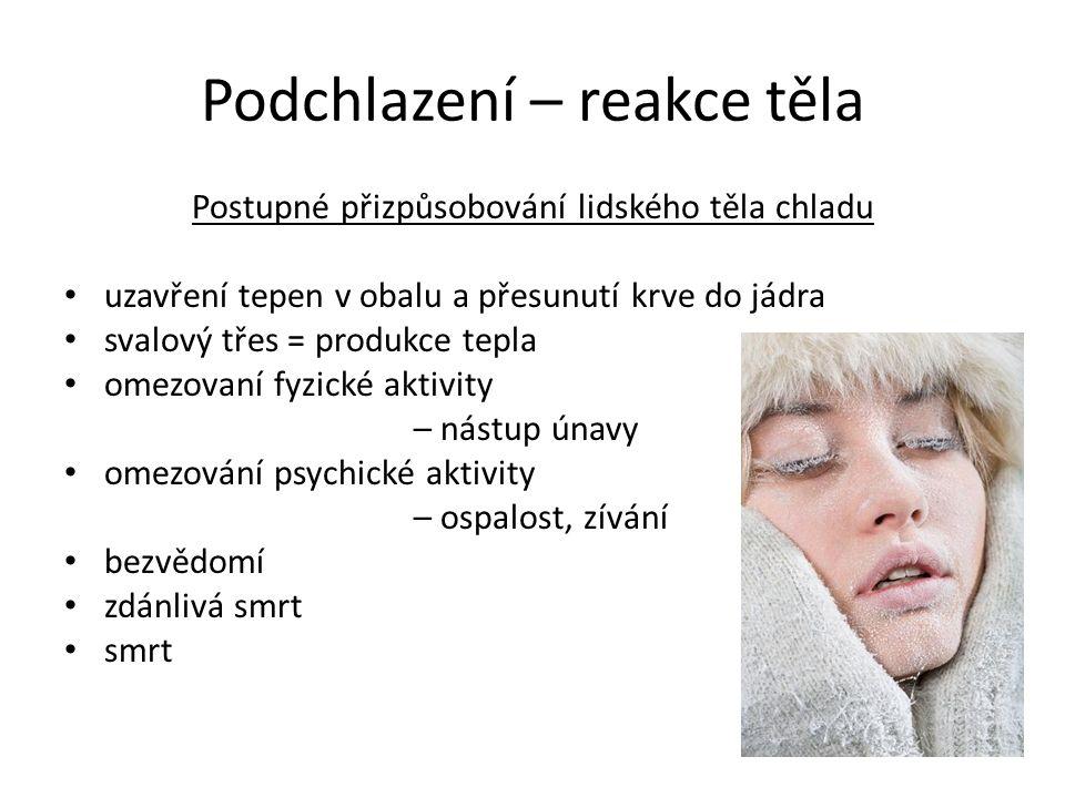 Podchlazení – reakce těla Postupné přizpůsobování lidského těla chladu • uzavření tepen v obalu a přesunutí krve do jádra • svalový třes = produkce tepla • omezovaní fyzické aktivity – nástup únavy • omezování psychické aktivity – ospalost, zívání • bezvědomí • zdánlivá smrt • smrt
