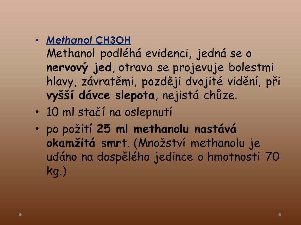 • Methanol CH3OH Methanol podléhá evidenci, jedná se o nervový jed, otrava se projevuje bolestmi hlavy, závratěmi, později dvojité vidění, při vyšší dávce slepota, nejistá chůze.