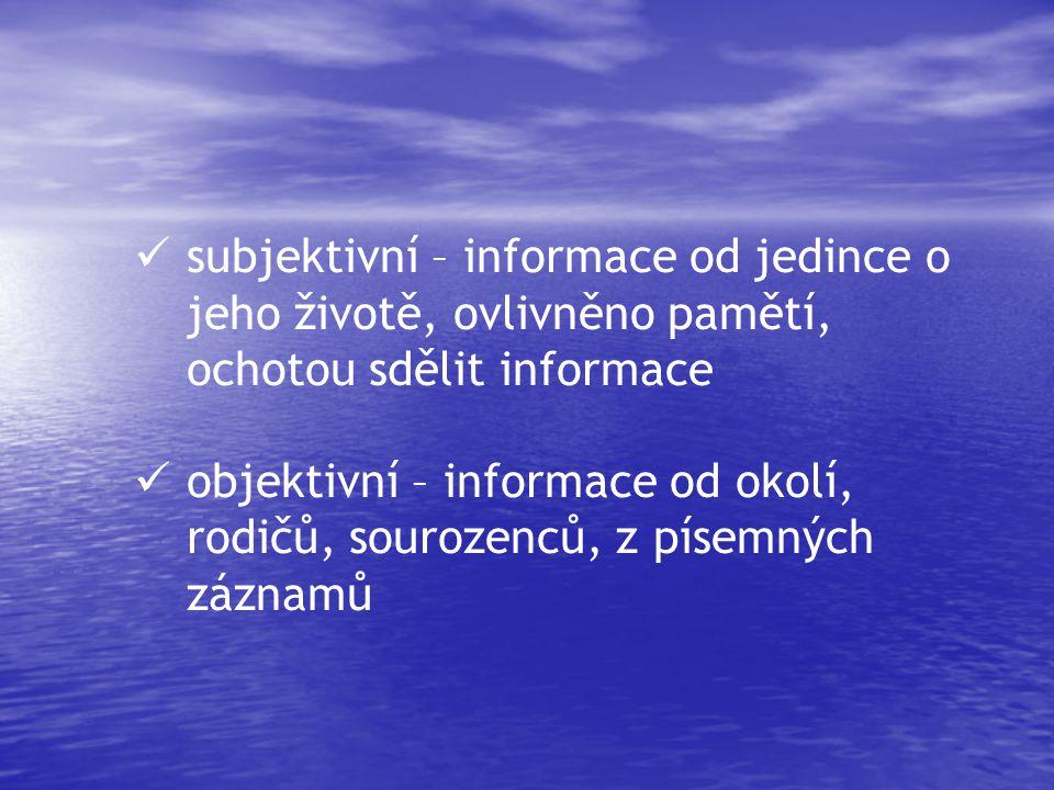  subjektivní – informace od jedince o jeho životě, ovlivněno pamětí, ochotou sdělit informace  objektivní – informace od okolí, rodičů, sourozenců, z písemných záznamů