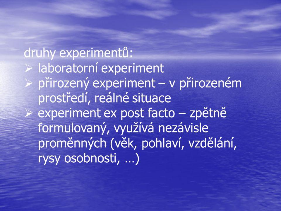 druhy experimentů:  laboratorní experiment  přirozený experiment – v přirozeném prostředí, reálné situace  experiment ex post facto – zpětně formulovaný, využívá nezávisle proměnných (věk, pohlaví, vzdělání, rysy osobnosti, …)