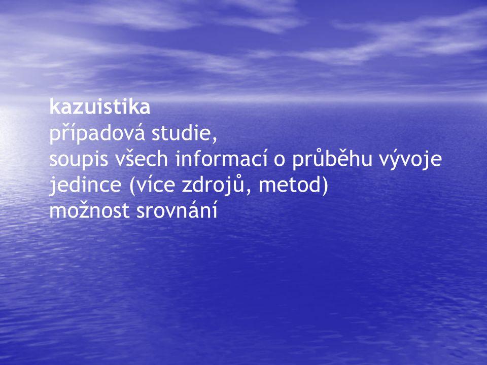 kazuistika případová studie, soupis všech informací o průběhu vývoje jedince (více zdrojů, metod) možnost srovnání