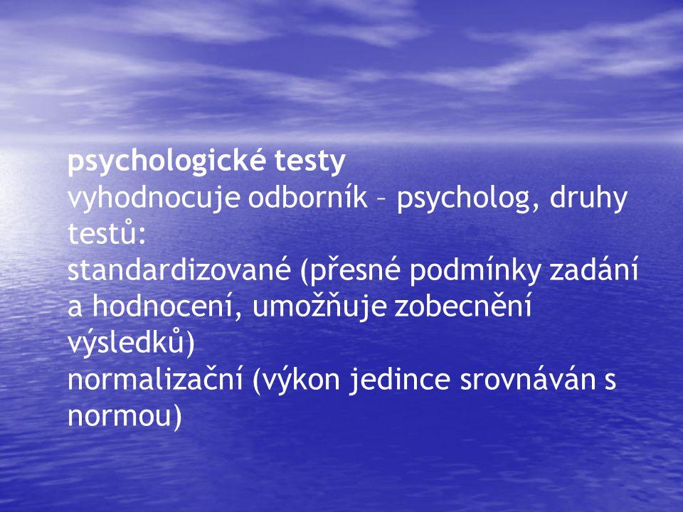 psychologické testy vyhodnocuje odborník – psycholog, druhy testů: standardizované (přesné podmínky zadání a hodnocení, umožňuje zobecnění výsledků) normalizační (výkon jedince srovnáván s normou)
