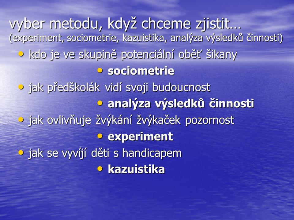 vyber metodu, když chceme zjistit… (experiment, sociometrie, kazuistika, analýza výsledků činnosti) • kdo je ve skupině potenciální oběť šikany • jak
