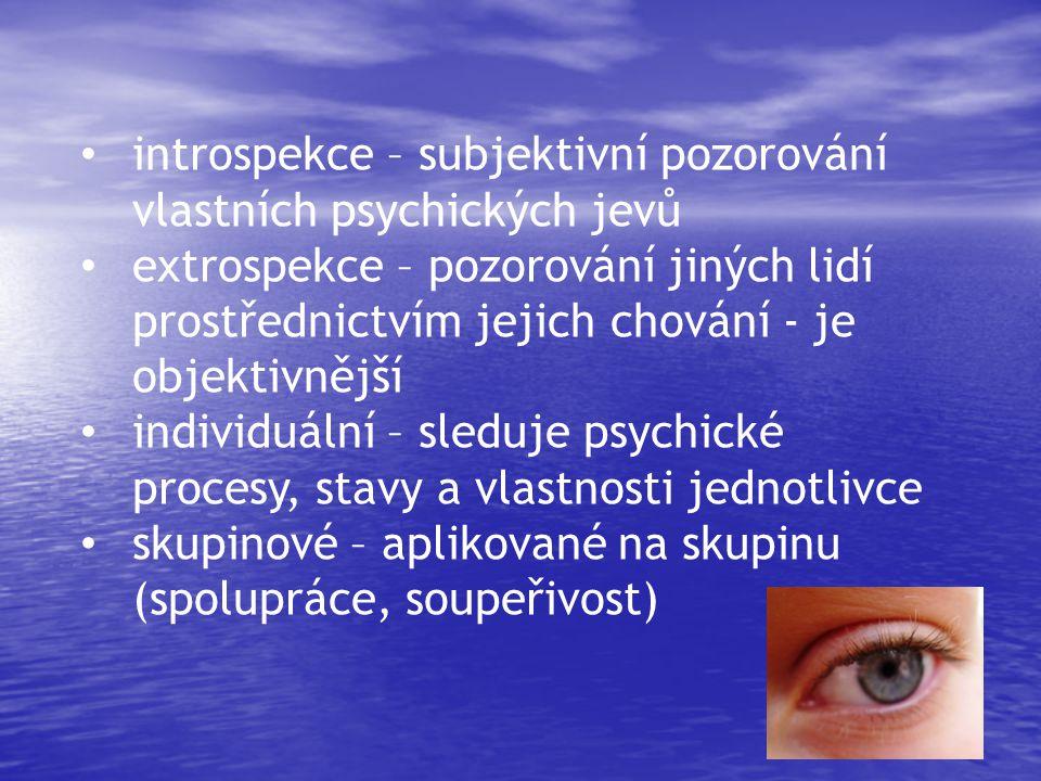 • introspekce – subjektivní pozorování vlastních psychických jevů • extrospekce – pozorování jiných lidí prostřednictvím jejich chování - je objektivnější • individuální – sleduje psychické procesy, stavy a vlastnosti jednotlivce • skupinové – aplikované na skupinu (spolupráce, soupeřivost)