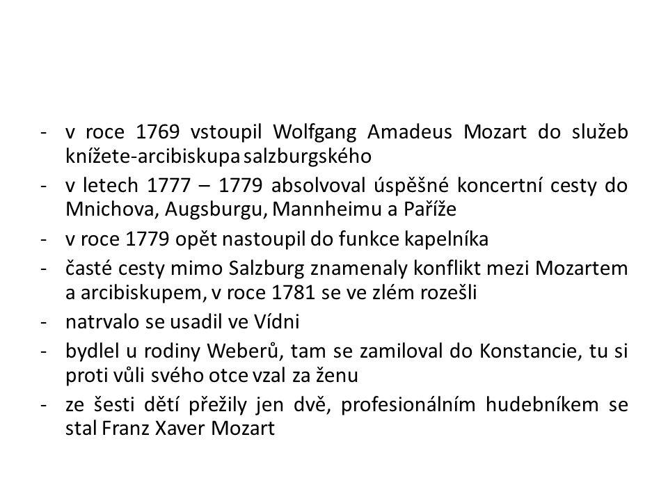 -v roce 1769 vstoupil Wolfgang Amadeus Mozart do služeb knížete-arcibiskupa salzburgského -v letech 1777 – 1779 absolvoval úspěšné koncertní cesty do Mnichova, Augsburgu, Mannheimu a Paříže -v roce 1779 opět nastoupil do funkce kapelníka -časté cesty mimo Salzburg znamenaly konflikt mezi Mozartem a arcibiskupem, v roce 1781 se ve zlém rozešli -natrvalo se usadil ve Vídni -bydlel u rodiny Weberů, tam se zamiloval do Konstancie, tu si proti vůli svého otce vzal za ženu -ze šesti dětí přežily jen dvě, profesionálním hudebníkem se stal Franz Xaver Mozart
