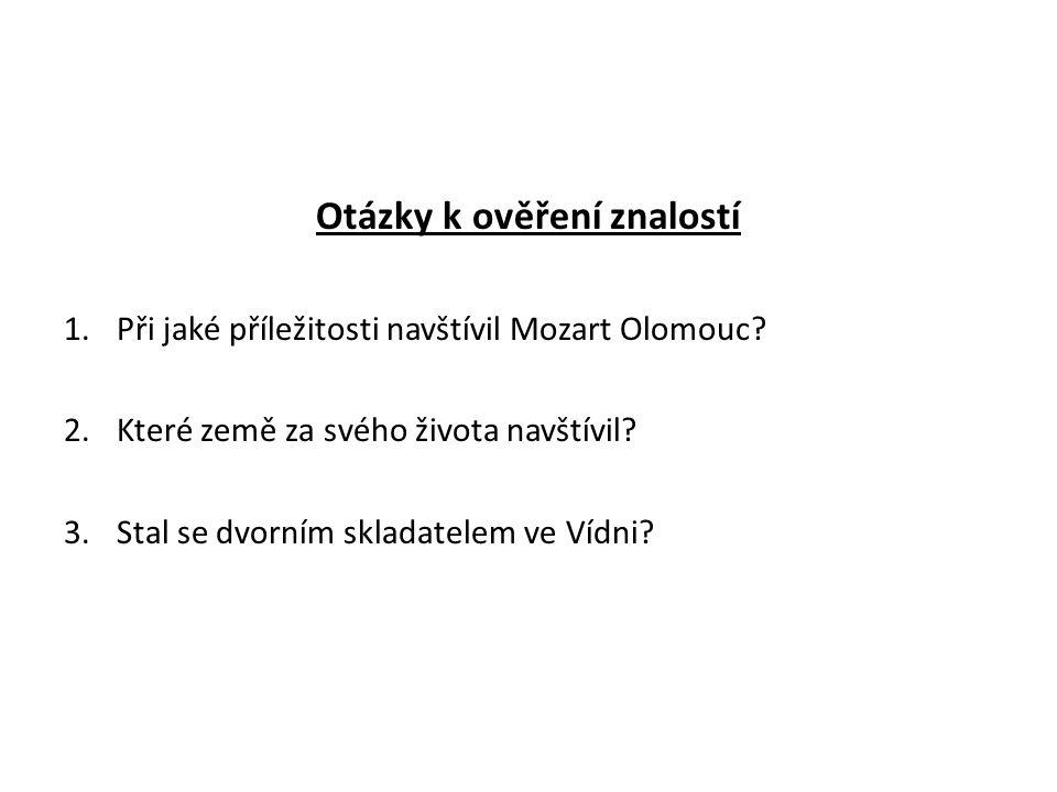 Otázky k ověření znalostí 1.Při jaké příležitosti navštívil Mozart Olomouc? 2.Které země za svého života navštívil? 3.Stal se dvorním skladatelem ve V