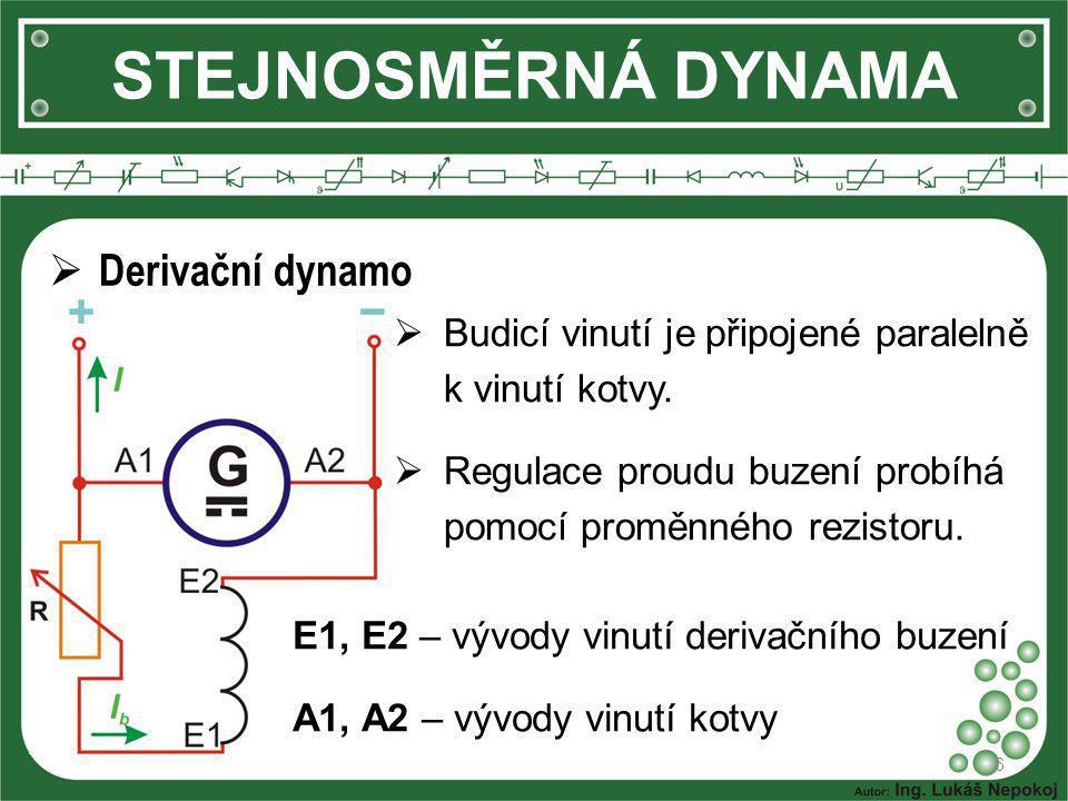 STEJNOSMĚRNÁ DYNAMA 6  Derivační dynamo  Budicí vinutí je připojené paralelně k vinutí kotvy.  Regulace proudu buzení probíhá pomocí proměnného rez