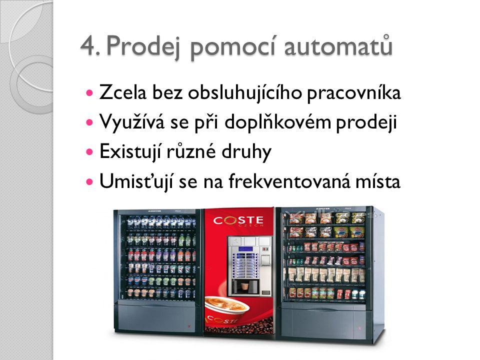 4. Prodej pomocí automatů  Zcela bez obsluhujícího pracovníka  Využívá se při doplňkovém prodeji  Existují různé druhy  Umisťují se na frekventova