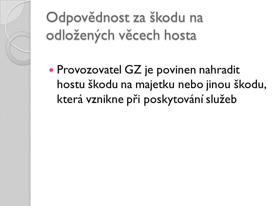 Odpovědnost za škodu na odložených věcech hosta  Provozovatel GZ je povinen nahradit hostu škodu na majetku nebo jinou škodu, která vznikne při posky