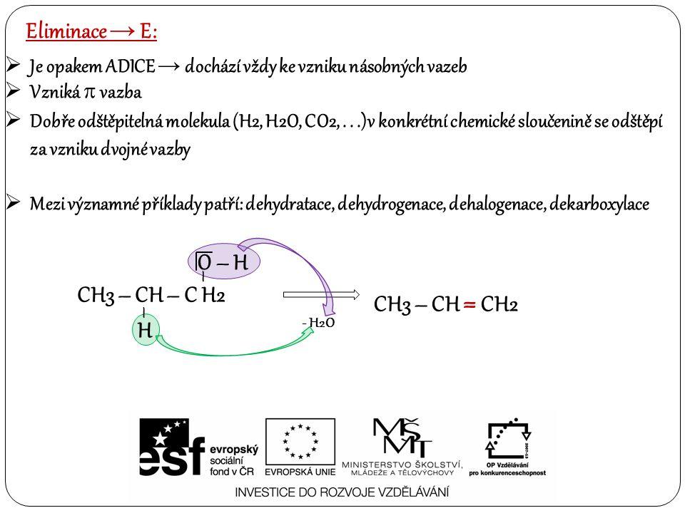 Eliminace → E:  Je opakem ADICE → dochází vždy ke vzniku násobných vazeb  Vzniká  vazba  Dobře odštěpitelná molekula (H2, H2O, CO2,...)v konkrétní chemické sloučenině se odštěpí za vzniku dvojné vazby  Mezi významné příklady patří: dehydratace, dehydrogenace, dehalogenace, dekarboxylace CH3 – CH – C H2 CH3 – CH = CH2 - H2O – O – H – H