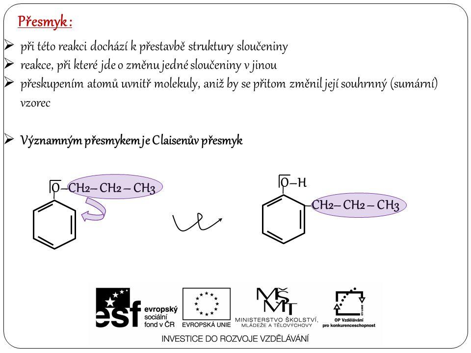 Přesmyk :  při této reakci dochází k přestavbě struktury sloučeniny  reakce, při které jde o změnu jedné sloučeniny v jinou  přeskupením atomů uvnitř molekuly, aniž by se přitom změnil její souhrnný (sumární) vzorec  Významným přesmykem je Claisenův přesmyk O–CH2– CH2 – CH3 – O–H – –CH2– CH2 – CH3