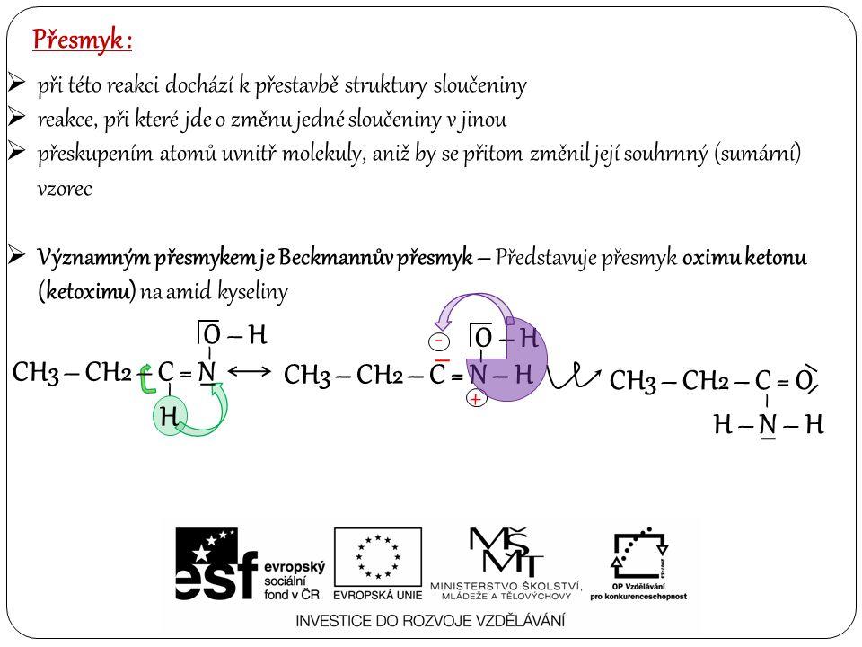 Přesmyk :  při této reakci dochází k přestavbě struktury sloučeniny  reakce, při které jde o změnu jedné sloučeniny v jinou  přeskupením atomů uvnitř molekuly, aniž by se přitom změnil její souhrnný (sumární) vzorec  Významným přesmykem je Beckmannův přesmyk – Představuje přesmyk oximu ketonu (ketoximu) na amid kyseliny CH3 – CH2 – C = N – H O – H – – - + – – CH3 – CH2 – C = N O – H H – – CH3 – CH2 – C = O – H – N – H