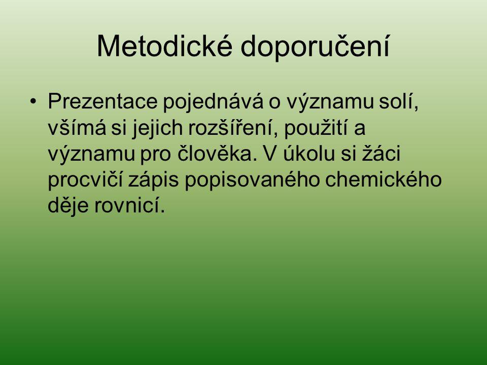 Metodické doporučení •Prezentace pojednává o významu solí, všímá si jejich rozšíření, použití a významu pro člověka.