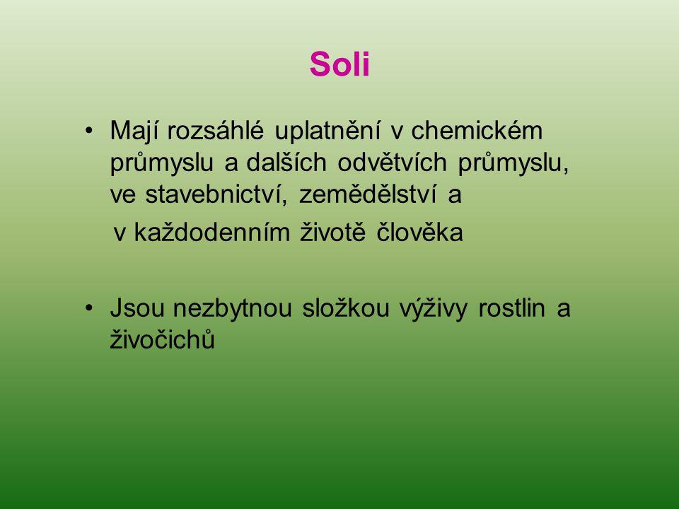 Soli •Mají rozsáhlé uplatnění v chemickém průmyslu a dalších odvětvích průmyslu, ve stavebnictví, zemědělství a v každodenním životě člověka •Jsou nezbytnou složkou výživy rostlin a živočichů