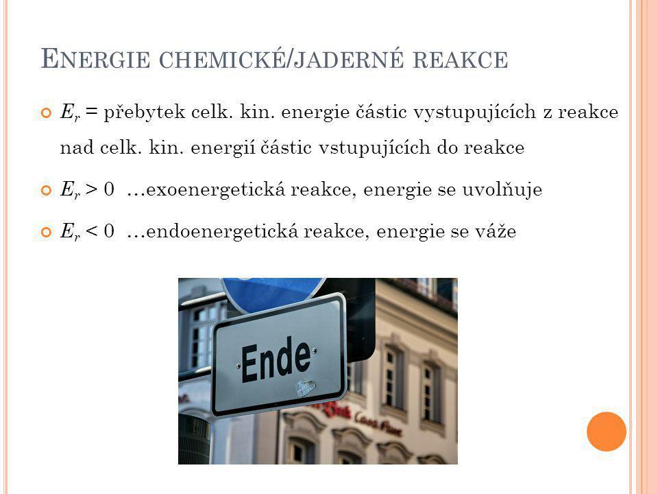 E NERGIE CHEMICKÉ / JADERNÉ REAKCE E r = přebytek celk. kin. energie částic vystupujících z reakce nad celk. kin. energií částic vstupujících do reakc