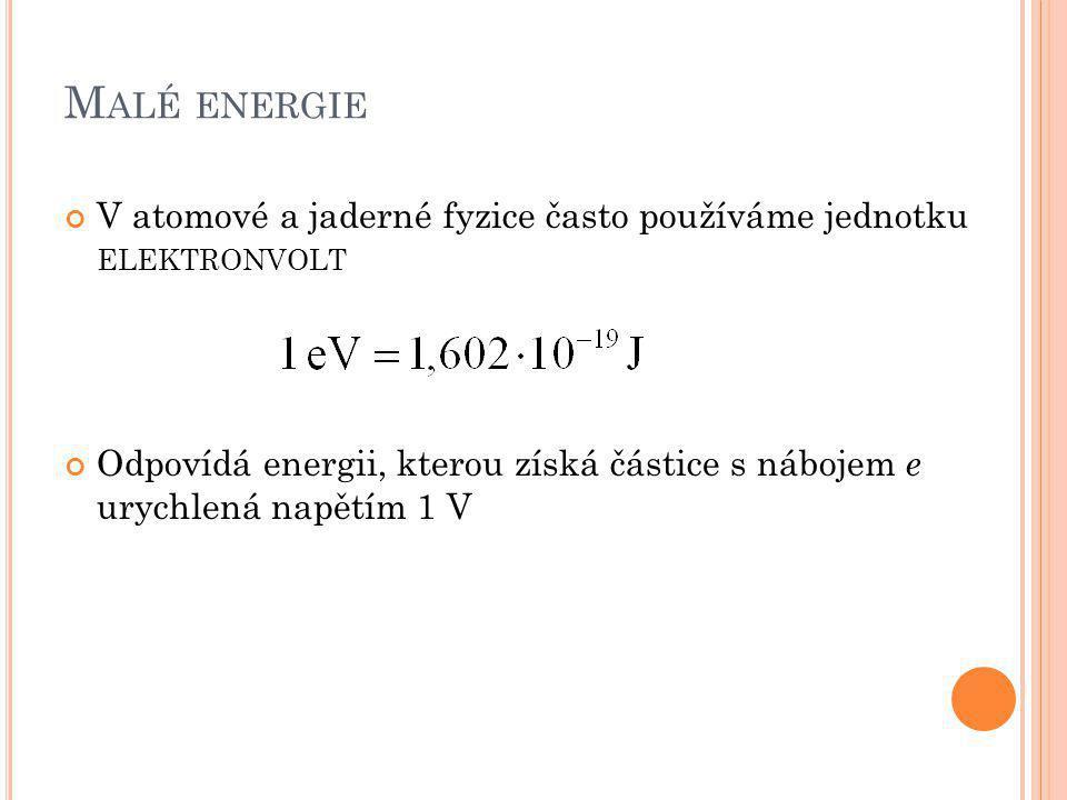 M ALÉ ENERGIE V atomové a jaderné fyzice často používáme jednotku ELEKTRONVOLT Odpovídá energii, kterou získá částice s nábojem e urychlená napětím 1