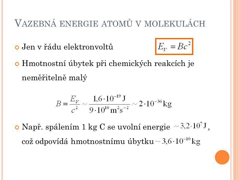 V AZEBNÁ ENERGIE ATOMŮ V MOLEKULÁCH Jen v řádu elektronvoltů Hmotnostní úbytek při chemických reakcích je neměřitelně malý Např. spálením 1 kg C se uv