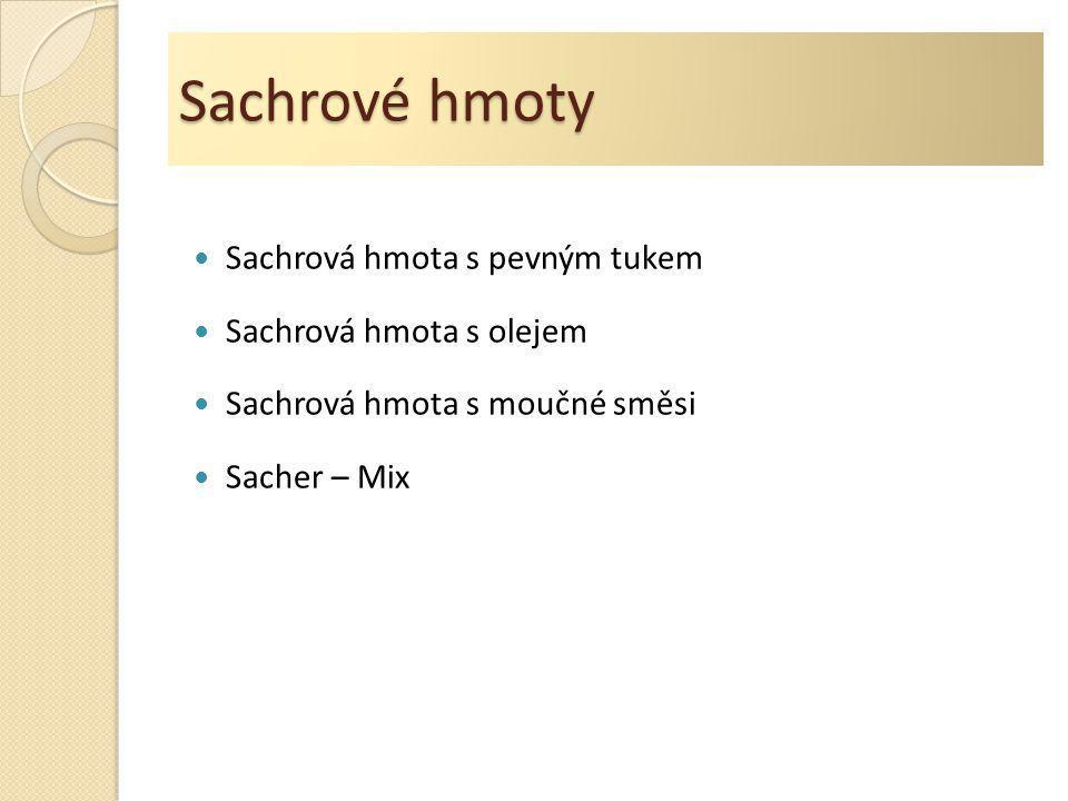 Sachrové hmoty  Sachrová hmota s pevným tukem  Sachrová hmota s olejem  Sachrová hmota s moučné směsi  Sacher – Mix