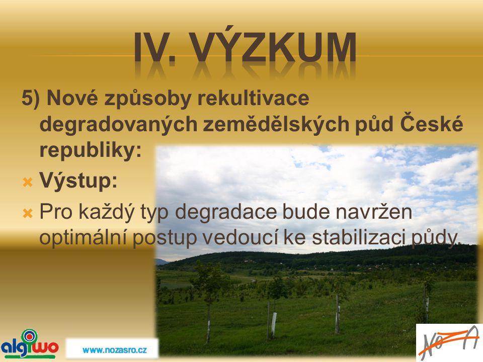 5) Nové způsoby rekultivace degradovaných zemědělských půd České republiky:  Výstup:  Pro každý typ degradace bude navržen optimální postup vedoucí
