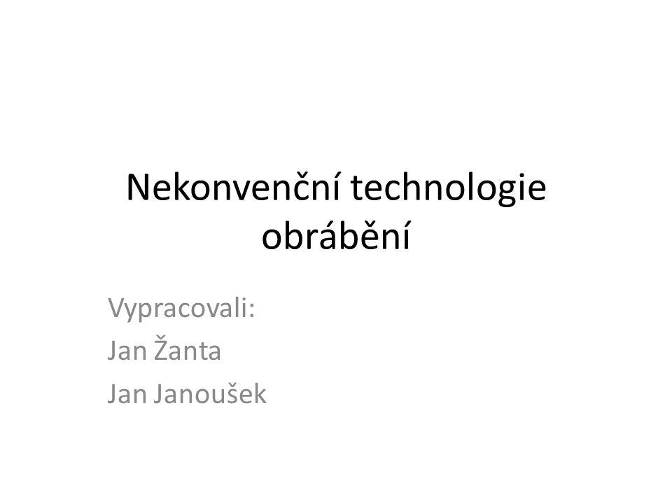 Nekonvenční technologie obrábění Vypracovali: Jan Žanta Jan Janoušek
