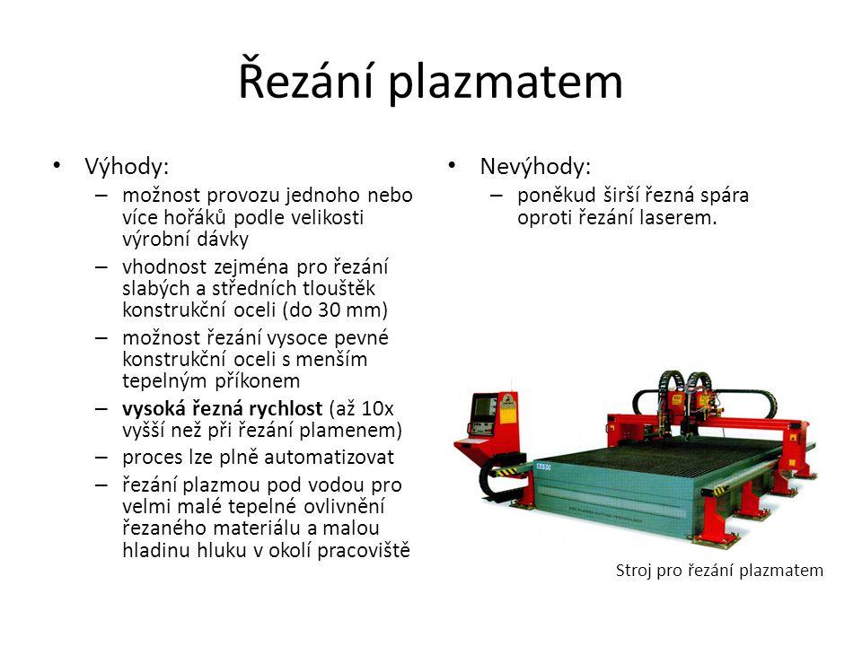 Řezání plazmatem • Výhody: – možnost provozu jednoho nebo více hořáků podle velikosti výrobní dávky – vhodnost zejména pro řezání slabých a středních tlouštěk konstrukční oceli (do 30 mm) – možnost řezání vysoce pevné konstrukční oceli s menším tepelným příkonem – vysoká řezná rychlost (až 10x vyšší než při řezání plamenem) – proces lze plně automatizovat – řezání plazmou pod vodou pro velmi malé tepelné ovlivnění řezaného materiálu a malou hladinu hluku v okolí pracoviště • Nevýhody: – poněkud širší řezná spára oproti řezání laserem.