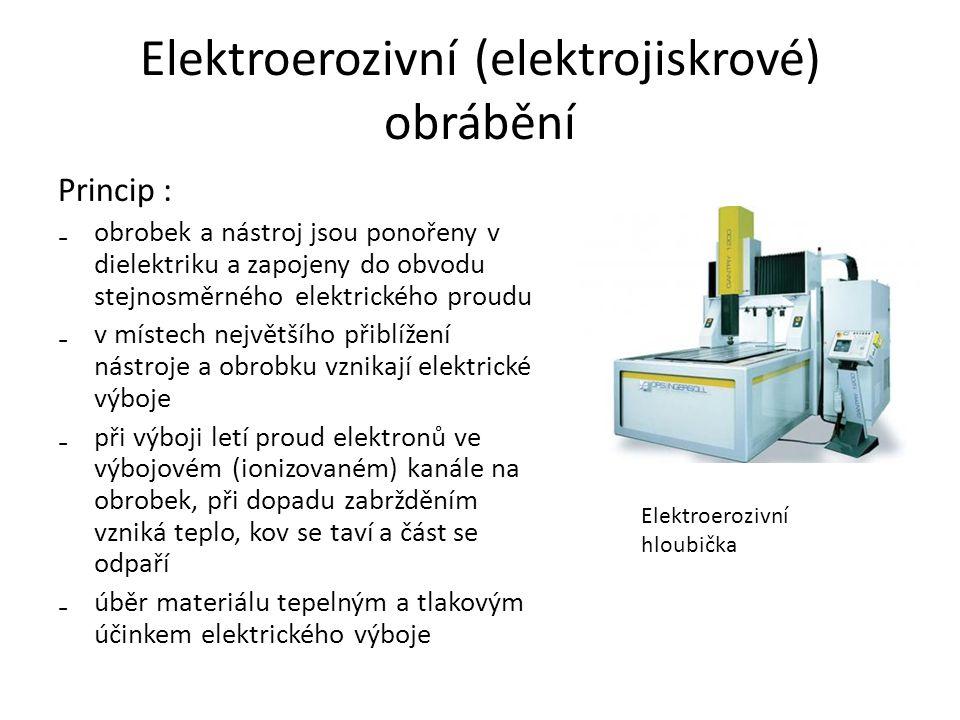 Elektroerozivní (elektrojiskrové) obrábění Princip : ₋obrobek a nástroj jsou ponořeny v dielektriku a zapojeny do obvodu stejnosměrného elektrického proudu ₋v místech největšího přiblížení nástroje a obrobku vznikají elektrické výboje ₋při výboji letí proud elektronů ve výbojovém (ionizovaném) kanále na obrobek, při dopadu zabržděním vzniká teplo, kov se taví a část se odpaří ₋úběr materiálu tepelným a tlakovým účinkem elektrického výboje Elektroerozivní hloubička