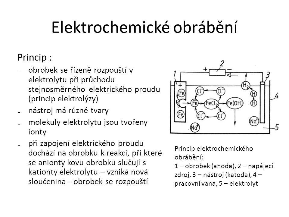 Elektrochemické obrábění Princip : ₋obrobek se řízeně rozpouští v elektrolytu při průchodu stejnosměrného elektrického proudu (princip elektrolýzy) ₋nástroj má různé tvary ₋molekuly elektrolytu jsou tvořeny ionty ₋při zapojení elektrického proudu dochází na obrobku k reakci, při které se anionty kovu obrobku slučují s kationty elektrolytu – vzniká nová sloučenina - obrobek se rozpouští Princip elektrochemického obrábění: 1 – obrobek (anoda), 2 – napájecí zdroj, 3 – nástroj (katoda), 4 – pracovní vana, 5 – elektrolyt