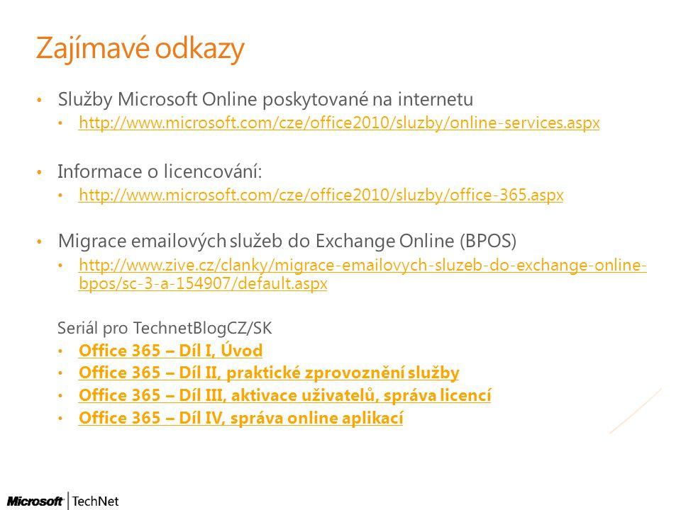 Zajímavé odkazy • Služby Microsoft Online poskytované na internetu • http://www.microsoft.com/cze/office2010/sluzby/online-services.aspx http://www.microsoft.com/cze/office2010/sluzby/online-services.aspx • Informace o licencování: • http://www.microsoft.com/cze/office2010/sluzby/office-365.aspx http://www.microsoft.com/cze/office2010/sluzby/office-365.aspx • Migrace emailových služeb do Exchange Online (BPOS) • http://www.zive.cz/clanky/migrace-emailovych-sluzeb-do-exchange-online- bpos/sc-3-a-154907/default.aspx http://www.zive.cz/clanky/migrace-emailovych-sluzeb-do-exchange-online- bpos/sc-3-a-154907/default.aspx Seriál pro TechnetBlogCZ/SK • Office 365 – Díl I, Úvod Office 365 – Díl I, Úvod • Office 365 – Díl II, praktické zprovoznění služby Office 365 – Díl II, praktické zprovoznění služby • Office 365 – Díl III, aktivace uživatelů, správa licencí Office 365 – Díl III, aktivace uživatelů, správa licencí • Office 365 – Díl IV, správa online aplikací Office 365 – Díl IV, správa online aplikací