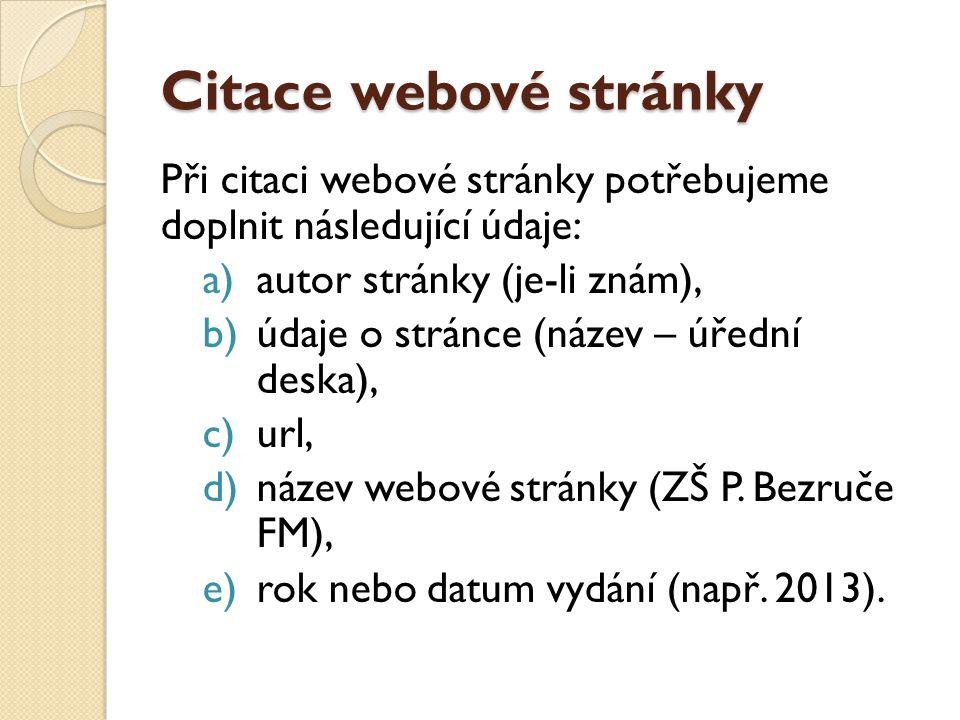 Citace webové stránky Při citaci webové stránky potřebujeme doplnit následující údaje: a)autor stránky (je-li znám), b)údaje o stránce (název – úřední deska), c)url, d)název webové stránky (ZŠ P.