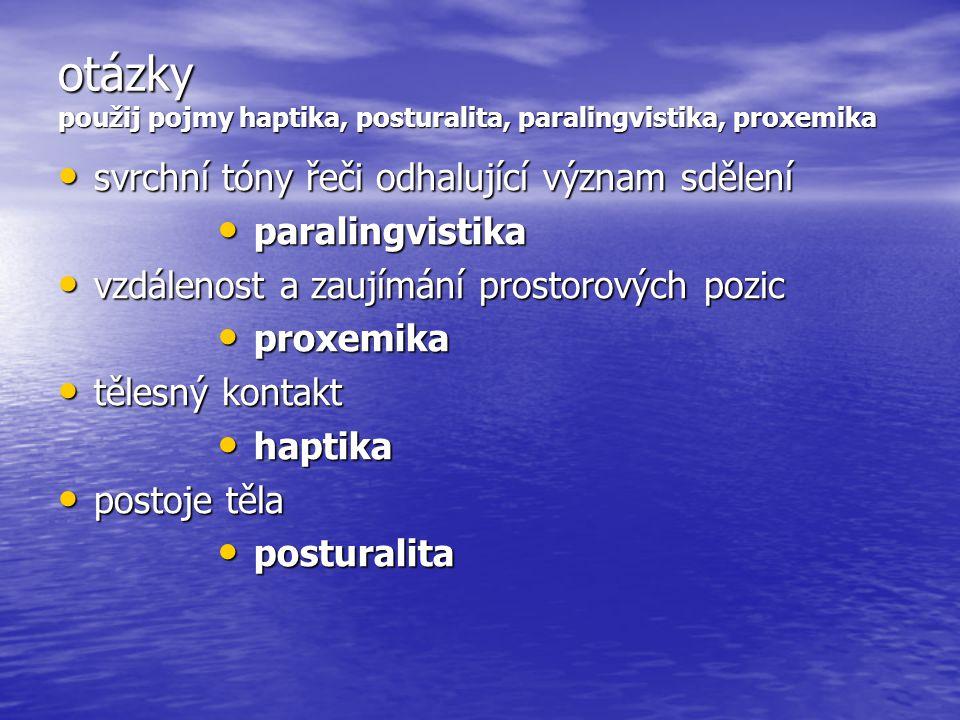 otázky použij pojmy haptika, posturalita, paralingvistika, proxemika • svrchní tóny řeči odhalující význam sdělení • vzdálenost a zaujímání prostorových pozic • tělesný kontakt • postoje těla • paralingvistika • proxemika • haptika • posturalita