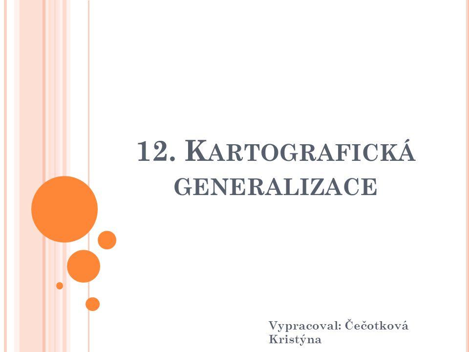 """D EFINICE Dle ČSN 73 046 """"Kartografická generalizace spočívá ve výběru, geometrickém zjednodušení a zevšeobecnění objektů, jevů a jejich vzájemných vztahů pro jejich grafické vyjádření v mapě, ovlivněné účelem, měřítkem mapy a vlastním předmětem kartografického znázorňování. Je typickou součástí teoretické kartografie."""
