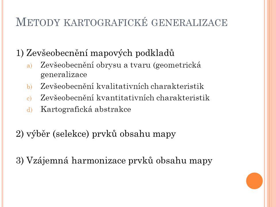 M ETODY KARTOGRAFICKÉ GENERALIZACE 1) Zevšeobecnění mapových podkladů a) Zevšeobecnění obrysu a tvaru (geometrická generalizace b) Zevšeobecnění kvali